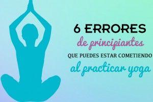 Practicar Yoga: 6 errores de principiante que puedes estar cometiendo