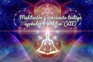 Meditación y conciencia testigo. Aprender a Meditar (VII)