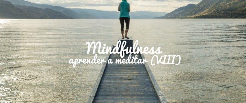 Mindfulness o cómo disfrutar de la vida. Aprender a Meditar (VIII)