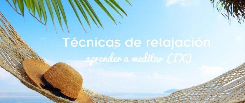 Técnicas de relajación. Aprender a Meditar (IX)