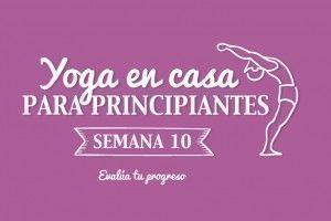 Yoga en casa Semana 10 Evalúa tu progreso