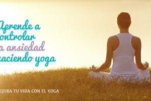 Cómo controlar la ansiedad haciendo Yoga