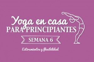 Yoga en casa semana 6: Estiramientos y flexibilidad